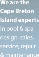 We are the  Cape Breton Island experts in pool & spa design, sales, service, repair & maintenance